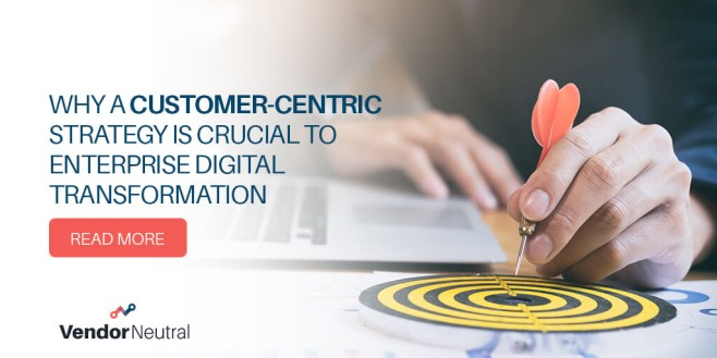 Why a Customer Centric Strategy is Crucial to Entrprise Digital Transformation